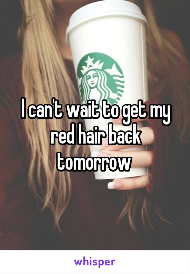 I can't wait to get my red hair back tomorrow