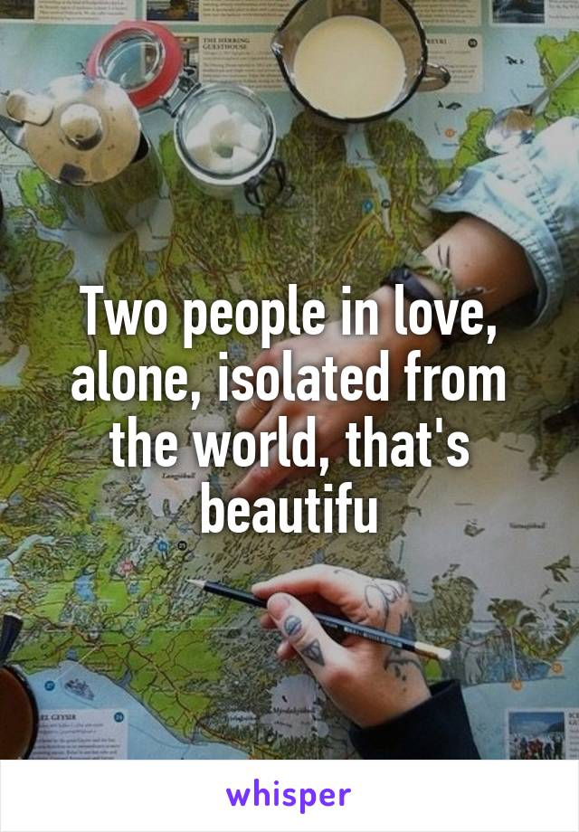 Two people in love, alone, isolated from the world, that's beautifu