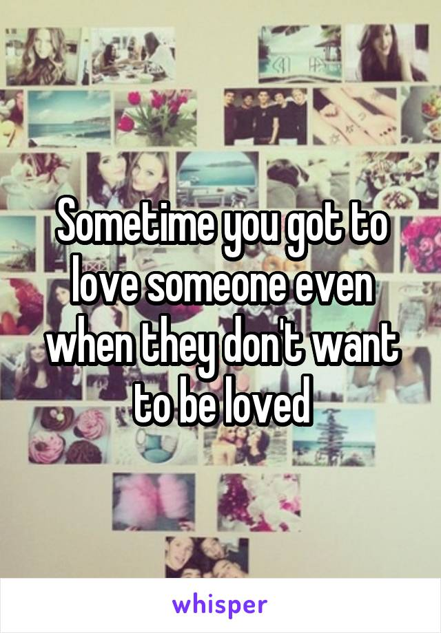 Sometime you got to love someone even when they don't want to be loved