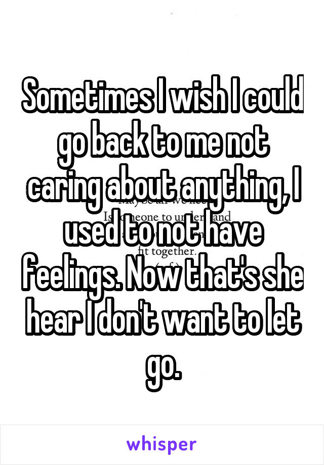 Sometimes I wish I could go back to me not caring about anything, I used to not have feelings. Now that's she hear I don't want to let go.