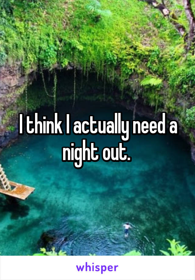 I think I actually need a night out.
