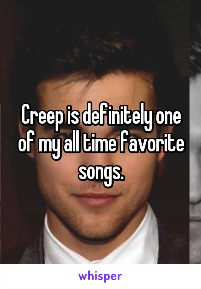 Creep is definitely one of my all time favorite songs.