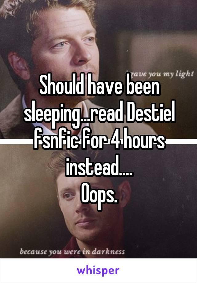 Should have been sleeping...read Destiel fsnfic for 4 hours instead.... Oops.
