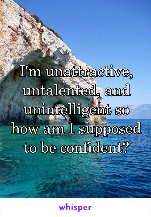 I'm unattractive, untalented, and unintelligent so how am I supposed to be confident?