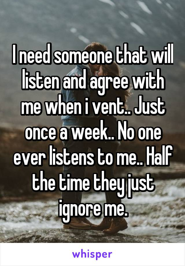 I need someone that will listen and agree with me when i vent.. Just once a week.. No one ever listens to me.. Half the time they just ignore me.