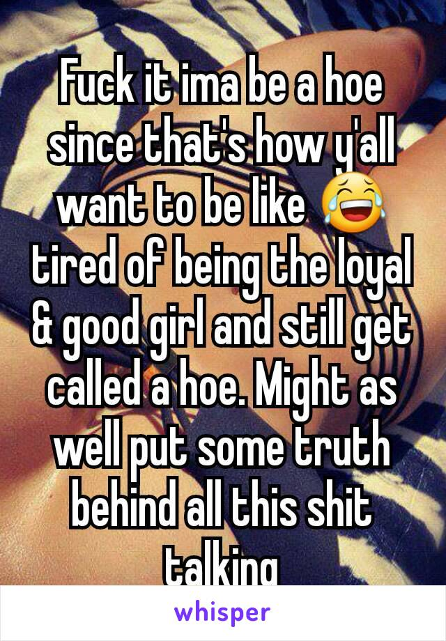 Fuck it ima be a hoe since that's how y'all want to be like 😂 tired of being the loyal & good girl and still get called a hoe. Might as well put some truth behind all this shit talking