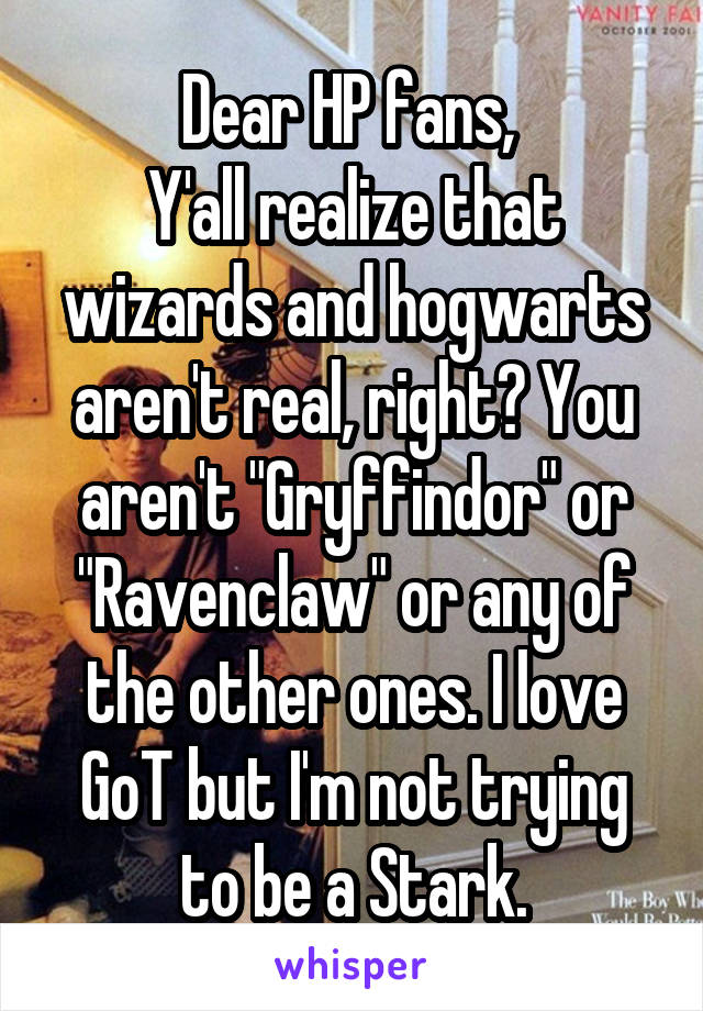 """Dear HP fans,  Y'all realize that wizards and hogwarts aren't real, right? You aren't """"Gryffindor"""" or """"Ravenclaw"""" or any of the other ones. I love GoT but I'm not trying to be a Stark."""