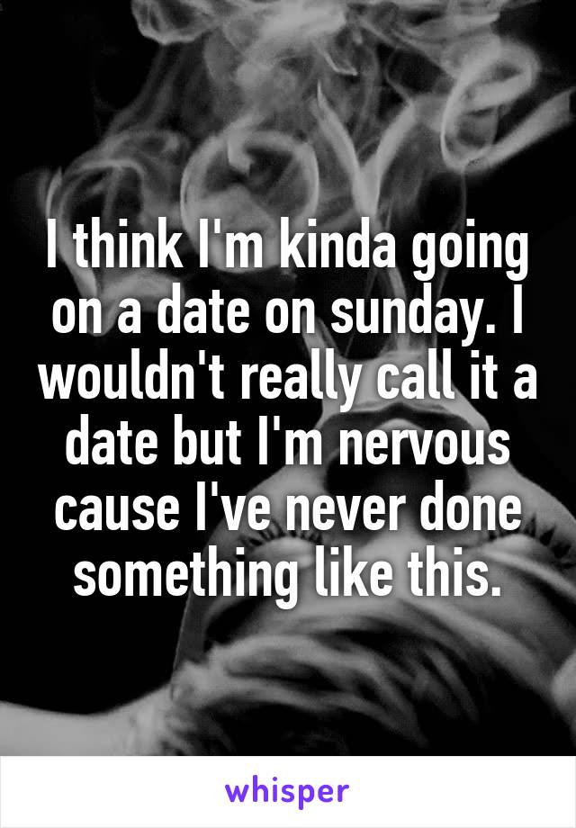 I think I'm kinda going on a date on sunday. I wouldn't really call it a date but I'm nervous cause I've never done something like this.