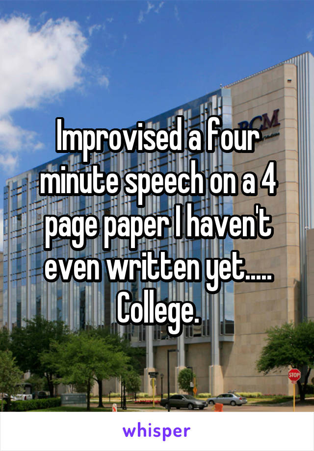 Improvised a four minute speech on a 4 page paper I haven't even written yet..... College.