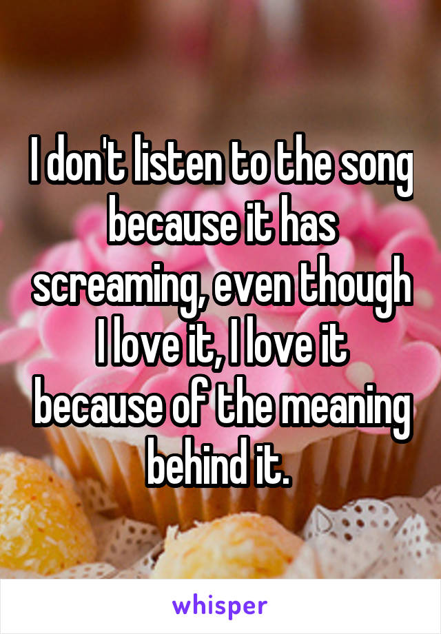I don't listen to the song because it has screaming, even though I love it, I love it because of the meaning behind it.