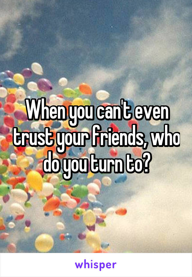 When you can't even trust your friends, who do you turn to?