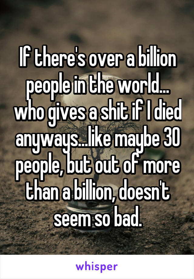 If there's over a billion people in the world... who gives a shit if I died anyways...like maybe 30 people, but out of more than a billion, doesn't seem so bad.