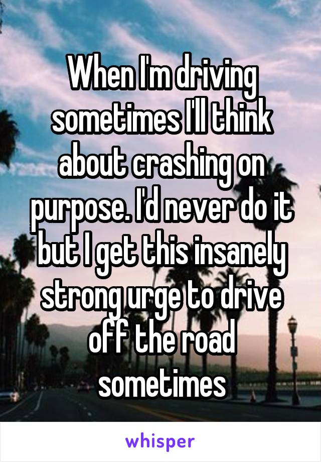 When I'm driving sometimes I'll think about crashing on purpose. I'd never do it but I get this insanely strong urge to drive off the road sometimes