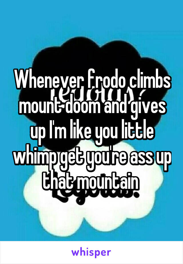 Whenever frodo climbs mount doom and gives up I'm like you little whimp get you're ass up that mountain