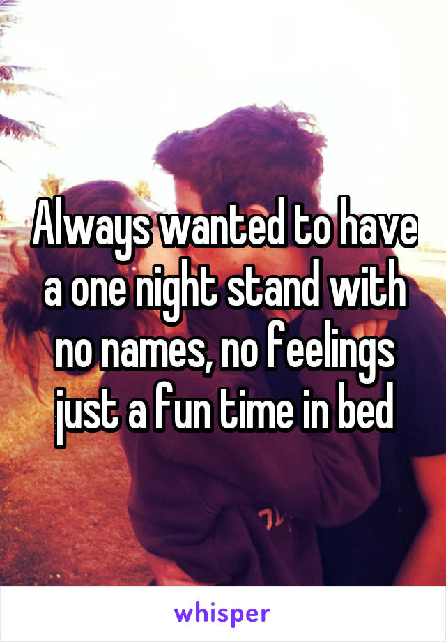 Always wanted to have a one night stand with no names, no feelings just a fun time in bed
