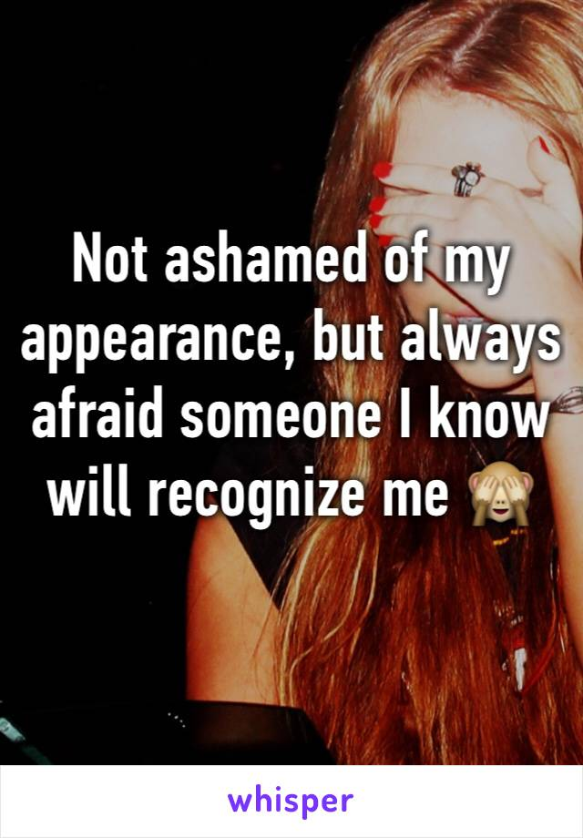 Not ashamed of my appearance, but always afraid someone I know will recognize me 🙈