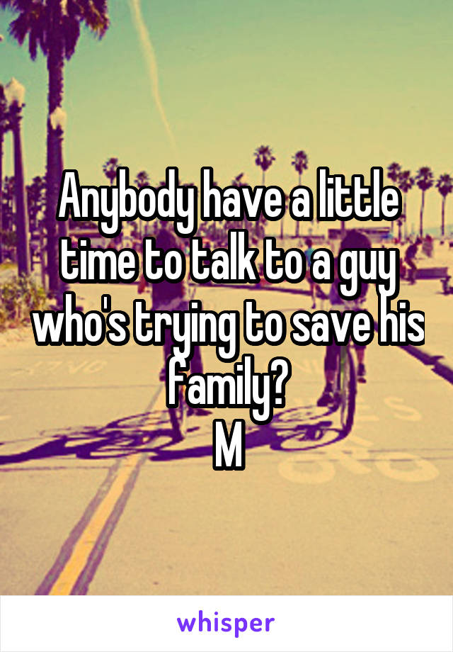 Anybody have a little time to talk to a guy who's trying to save his family? M