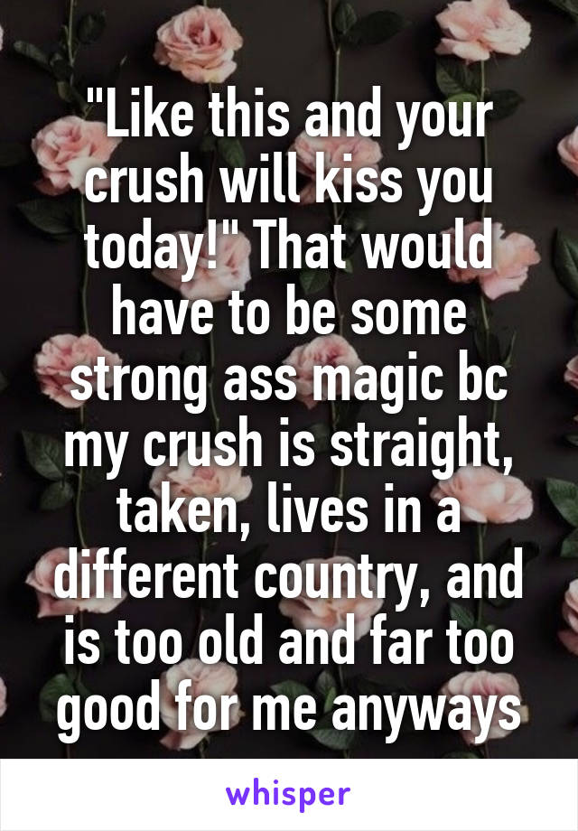 """Like this and your crush will kiss you today!"" That would have to be some strong ass magic bc my crush is straight, taken, lives in a different country, and is too old and far too good for me anyways"