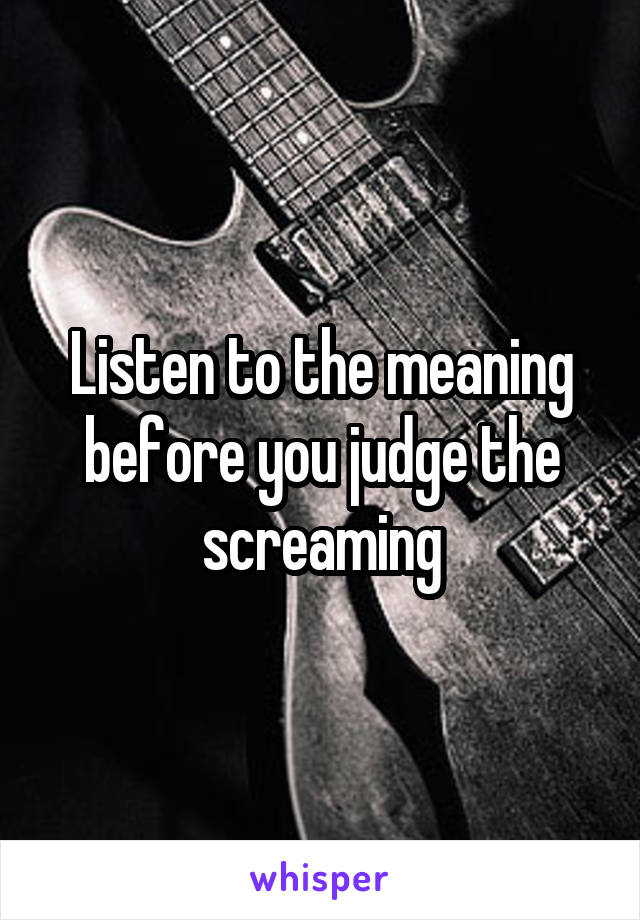 Listen to the meaning before you judge the screaming
