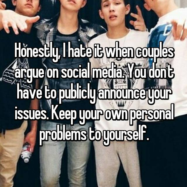 Honestly, I hate it when couples argue on social media. You don't have to publicly announce your issues. Keep your own personal problems to yourself.