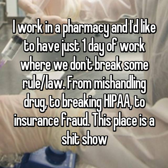 I work in a pharmacy and I'd like to have just 1 day of work where we don't break some rule/law. From mishandling drug, to breaking HIPAA, to insurance fraud. This place is a shit show