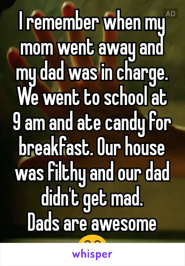 i remember when my mom went away and my dad was in charge we went