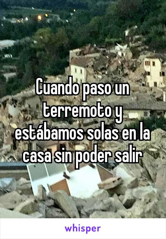 Cuando paso un terremoto y estábamos solas en la casa sin poder salir