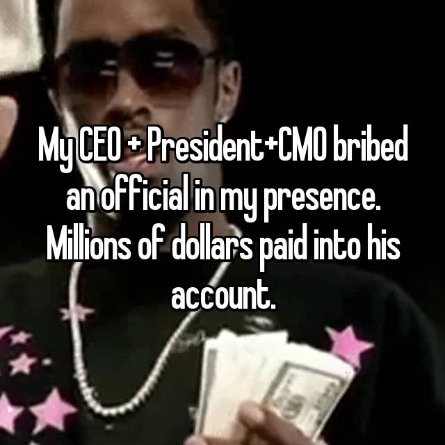 My CEO + President+CMO bribed an official in my presence. Millions of dollars paid into his account.