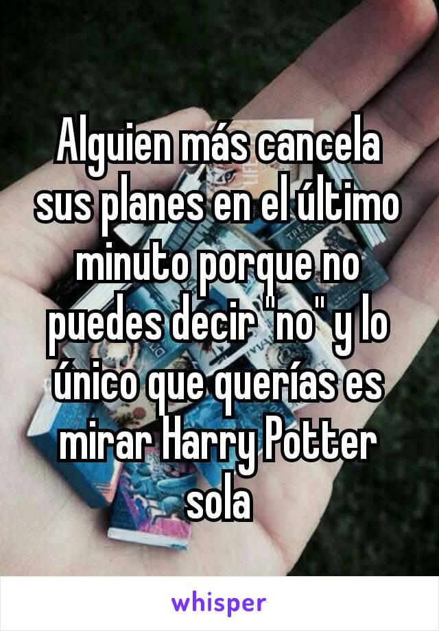 """Alguien más cancela sus planes en el último minuto porque no puedes decir """"no"""" y lo único que querías es mirar Harry Potter sola"""