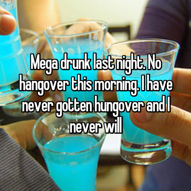 Mega drunk last night. No hangover this morning. I have never gotten hungover and I never will