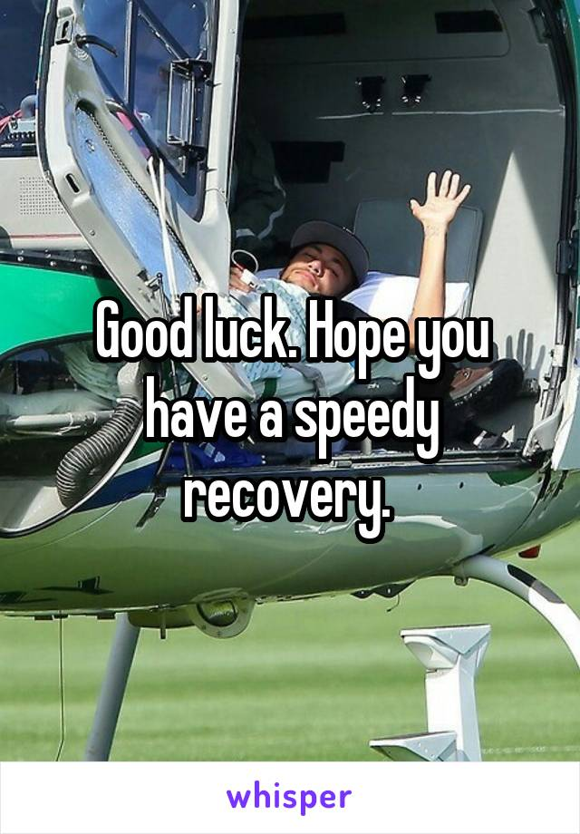 hope you have a speedy recovery