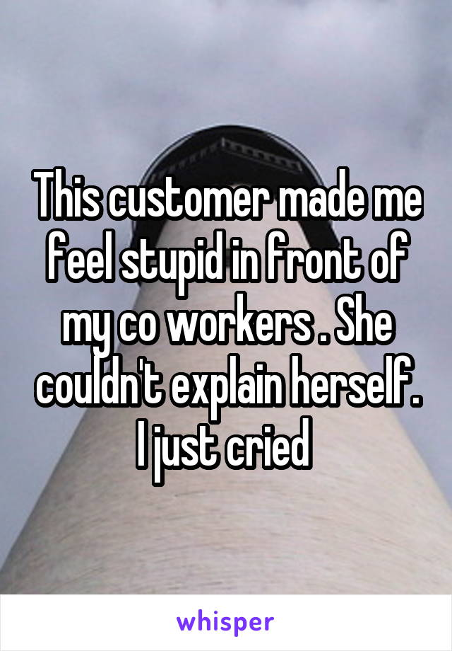 This customer made me feel stupid in front of my co workers . She couldn't explain herself. I just cried