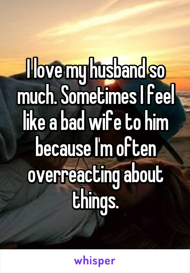 I love my husband so much. Sometimes I feel like a bad wife to him because I'm often overreacting about things.