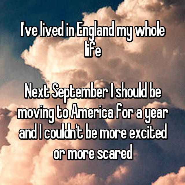 I've lived in England my whole life  Next September I should be moving to America for a year and I couldn't be more excited or more scared  😂😭