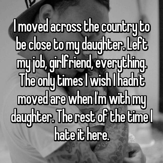 I moved across the country to be close to my daughter. Left my job, girlfriend, everything. The only times I wish I hadn't moved are when I'm with my daughter. The rest of the time I hate it here.