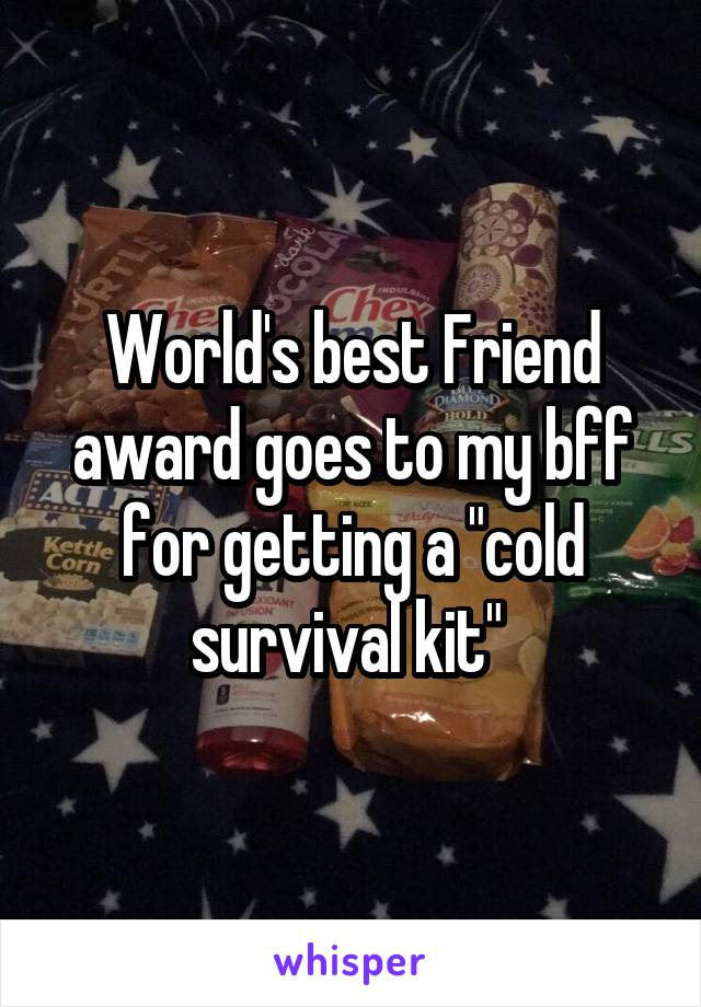 world s best friend award goes to my bff for getting a cold