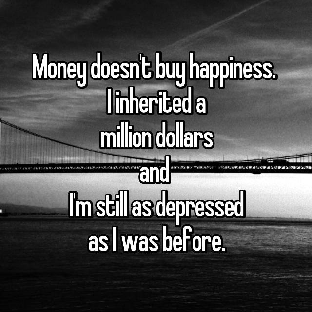 Money doesn't buy happiness.  I inherited a million dollars and  I'm still as depressed as I was before.