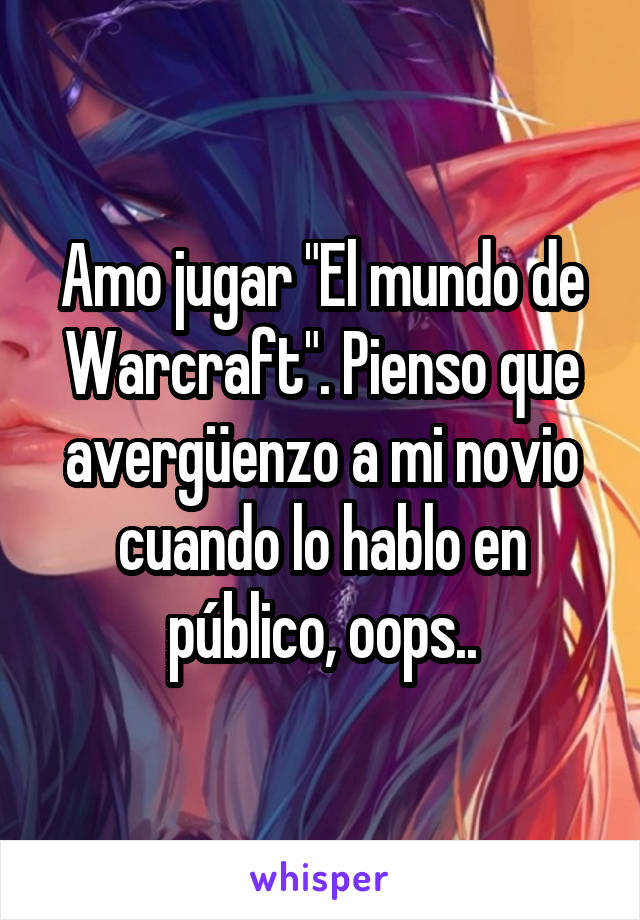"""Amo jugar """"El mundo de Warcraft"""". Pienso que avergüenzo a mi novio cuando lo hablo en público, oops.."""