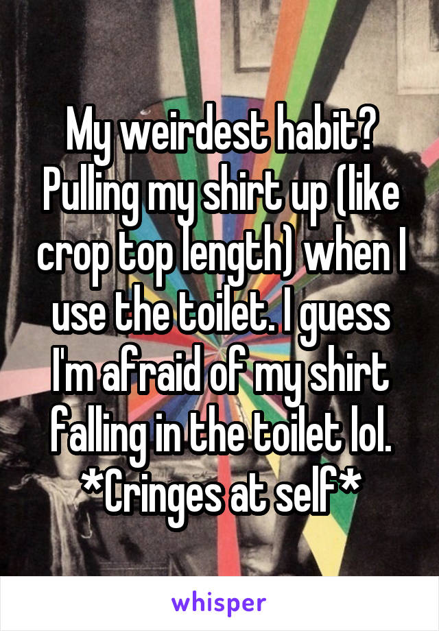 My weirdest habit? Pulling my shirt up (like crop top length) when I use the toilet. I guess I'm afraid of my shirt falling in the toilet lol. *Cringes at self*
