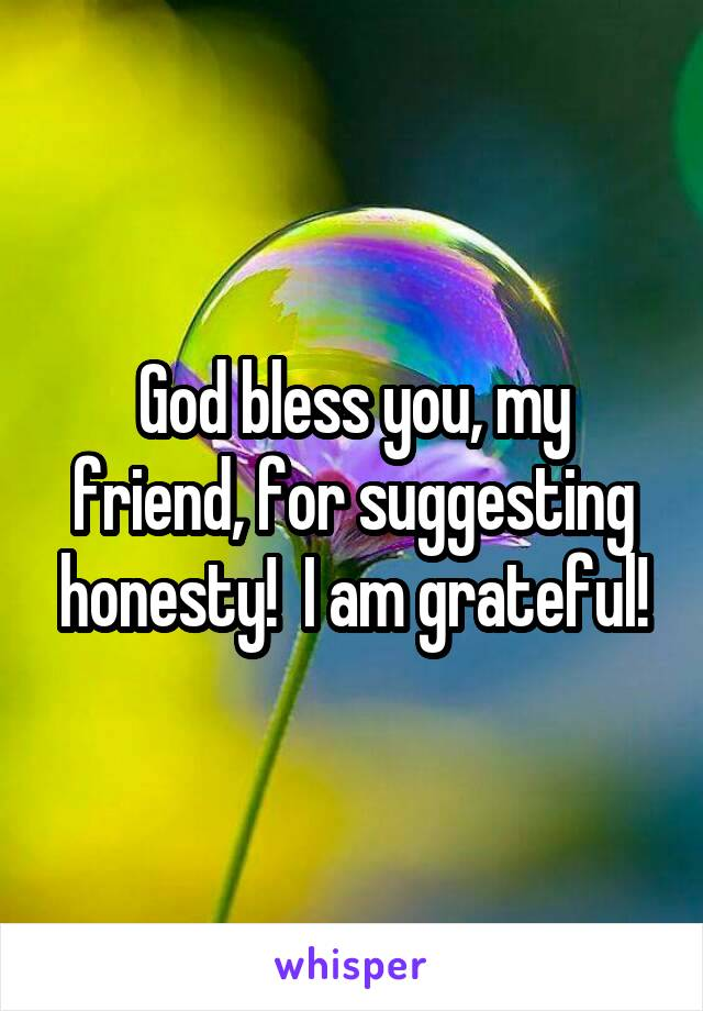 god bless you my friend for suggesting honesty i am grateful