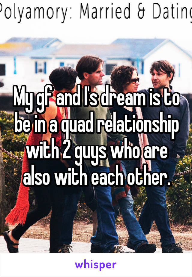 My Gf And I S Dream Is To Be In A Quad Relationship With 2 Guys Who