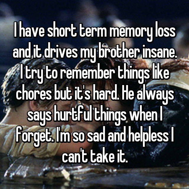I have short term memory loss and it drives my brother insane. I try to remember things like chores but it's hard. He always says hurtful things when I forget. I'm so sad and helpless I can't take it.