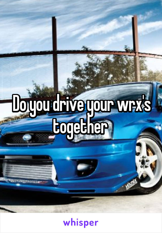 Do you drive your wrx's together