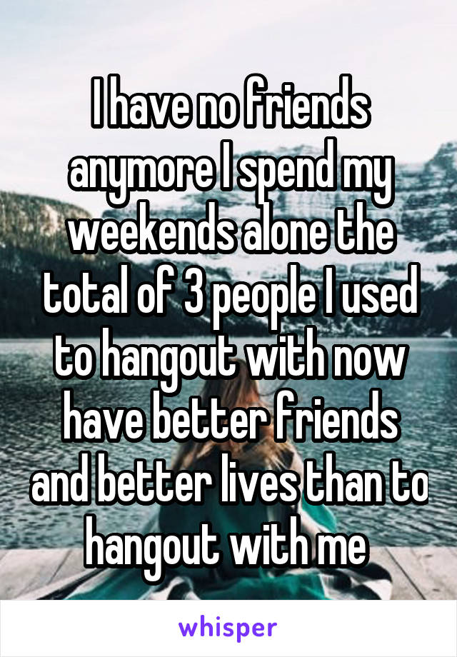 I have no friends anymore