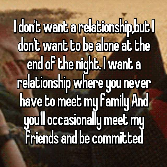 I don't want a relationship,but I don't want to be alone at the end of the night. I want a relationship where you never have to meet my family And you'll occasionally meet my friends and be committed