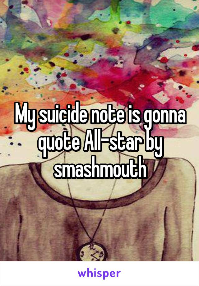 My suicide note is gonna quote All-star by smashmouth