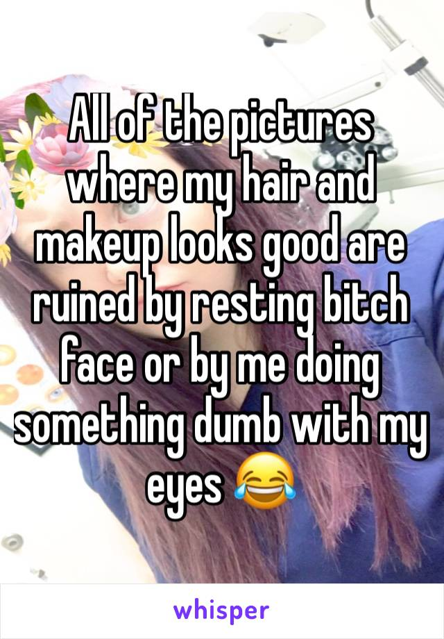 All of the pictures  where my hair and makeup looks good are ruined by resting bitch face or by me doing something dumb with my eyes 😂