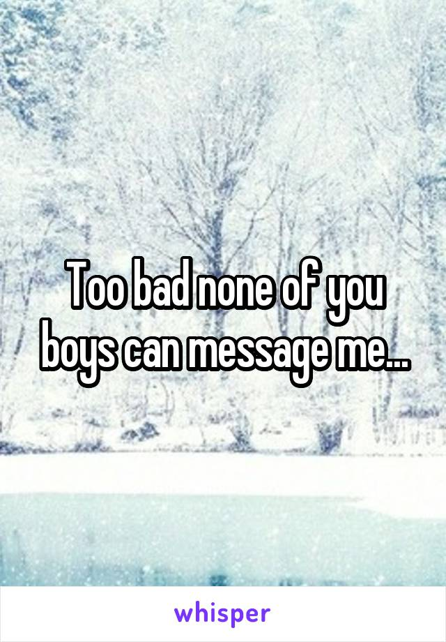 Too bad none of you boys can message me...