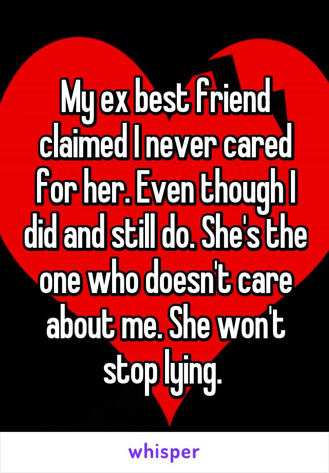 My ex best friend claimed I never cared for her. Even though I did and still do. She's the one who doesn't care about me. She won't stop lying.