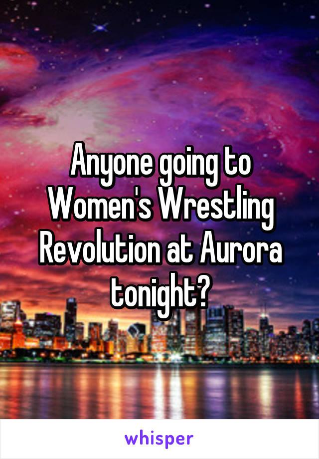 Anyone going to Women's Wrestling Revolution at Aurora tonight?